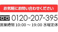 お気軽にお問い合わせください 0120-207-395 営業時間10:00~19:00 水曜定休